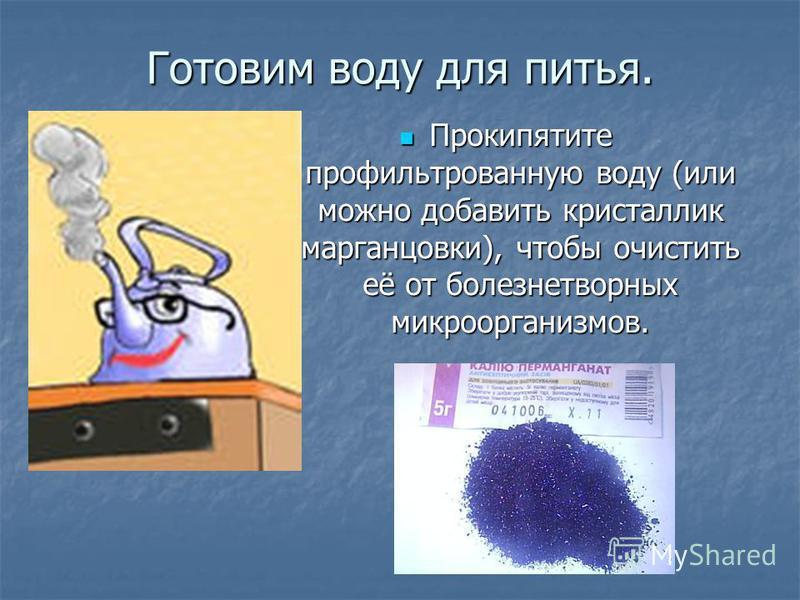 Готовим воду для питья. Прокипятите профильтрованную воду (или можно добавить кристаллик марганцовки), чтобы очистить её от болезнетворных микроорганизмов. Прокипятите профильтрованную воду (или можно добавить кристаллик марганцовки), чтобы очистить