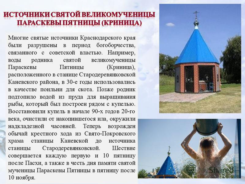 Многие святые источники Краснодарского края были разрушены в период богоборчества, связанного с советской властью. Например, воды родника святой великомученицы Параскевы Пятницы (Криница), расположенного в станице Стародеревянковской Каневского район