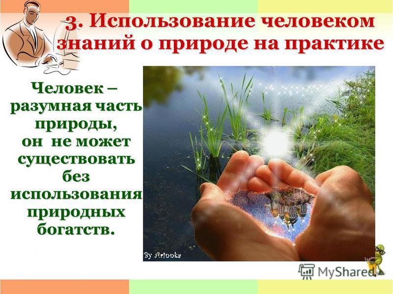 3. Использование человеком знаний о природе на практике Человек – разумная часть природы, он не может существовать без использования природных богатств.