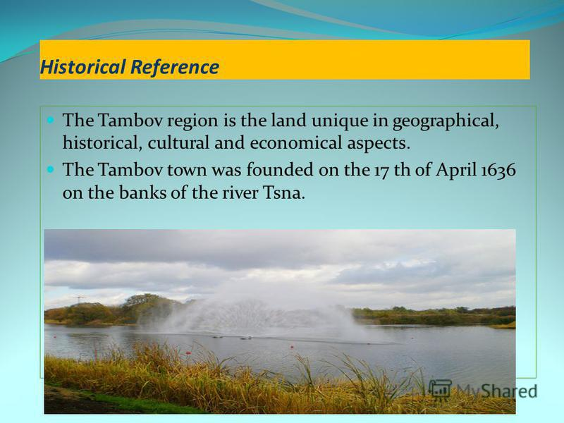 Historical Reference The Tambov region is the land unique in geographical, historical, cultural and economical aspects. The Tambov town was founded on the 17 th of April 1636 on the banks of the river Tsna.