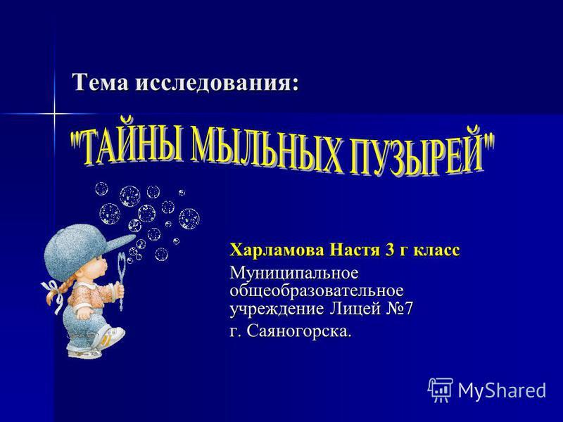 Тема исследования: Харламова Настя 3 г класс Муниципальное общеобразовательное учреждение Лицей 7 г. Саяногорска.
