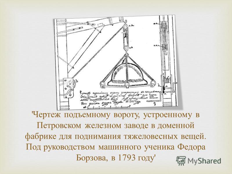 ' Чертеж подъемному вороту, устроенному в Петровском железном заводе в доменной фабрике для поднимания тяжеловесных вещей. Под руководством машинного ученика Федора Борзова, в 1793 году '