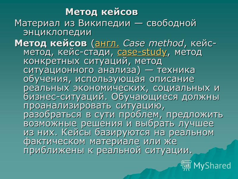 Метод кейсов Метод кейсов Материал из Википедии свободной энциклопедии Метод кейсов (англ. Case method, кейс- метод, кейс-стади, case-study, метод конкретных ситуаций, метод ситуационного анализа) техника обучения, использующая описание реальных экон