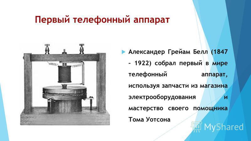 Первый телефонный аппарат Александер Грейам Белл (1847 – 1922) собрал первый в мире телефонный аппарат, используя запчасти из магазина электрооборудования и мастерство своего помощника Тома Уотсона