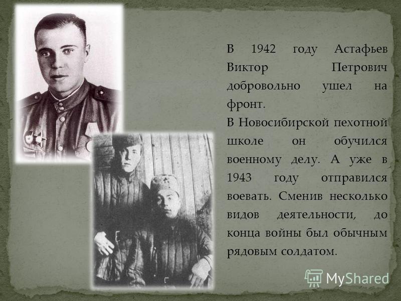 В 1942 году Астафьев Виктор Петрович добровольно ушел на фронт. В Новосибирской пехотной школе он обучился военному делу. А уже в 1943 году отправился воевать. Сменив несколько видов деятельности, до конца войны был обычным рядовым солдатом.