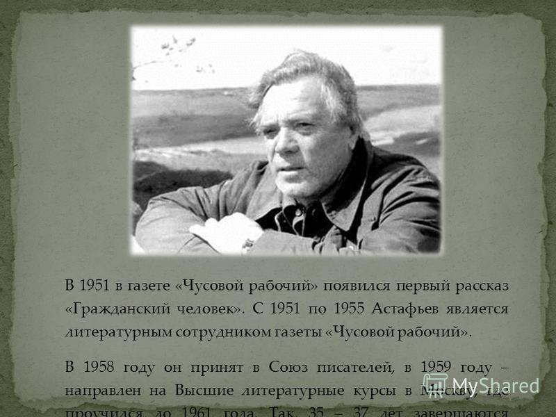 В 1951 в газете «Чусовой рабочий» появился первый рассказ «Гражданский человек». С 1951 по 1955 Астафьев является литературным сотрудником газеты «Чусовой рабочий». В 1958 году он принят в Союз писателей, в 1959 году – направлен на Высшие литературны