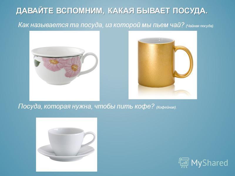 ДАВАЙТЕ ВСПОМНИМ, КАКАЯ БЫВАЕТ ПОСУДА. Как называется та посуда, из которой мы пьем чай? (Чайная посуда). Посуда, которая нужна, чтобы пить кофе? (Кофейная).