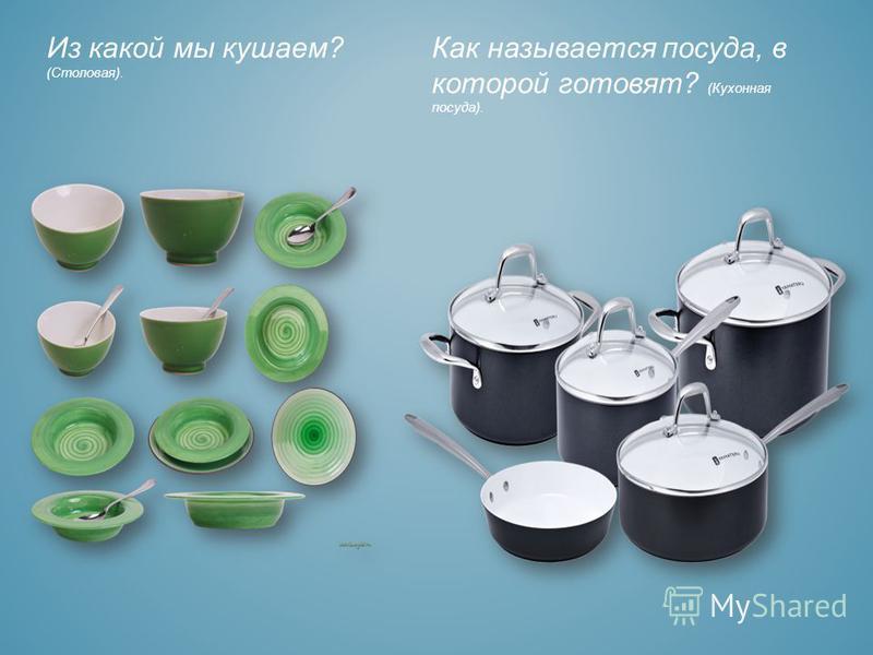 Из какой мы кушаем? (Столовая). Как называется посуда, в которой готовят? (Кухонная посуда).