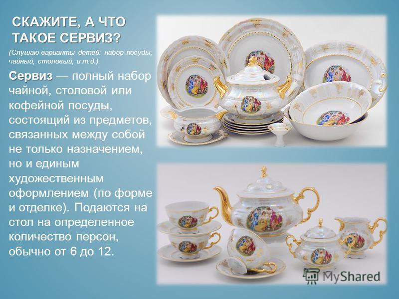 СКАЖИТЕ, А ЧТО ТАКОЕ СЕРВИЗ? (Слушаю варианты детей: набор посуды, чайный, столовый, и т.д.) Сервиз Сервиз полный набор чайной, столовой или кофейной посуды, состоящий из предметов, связанных между собой не только назначением, но и единым художествен