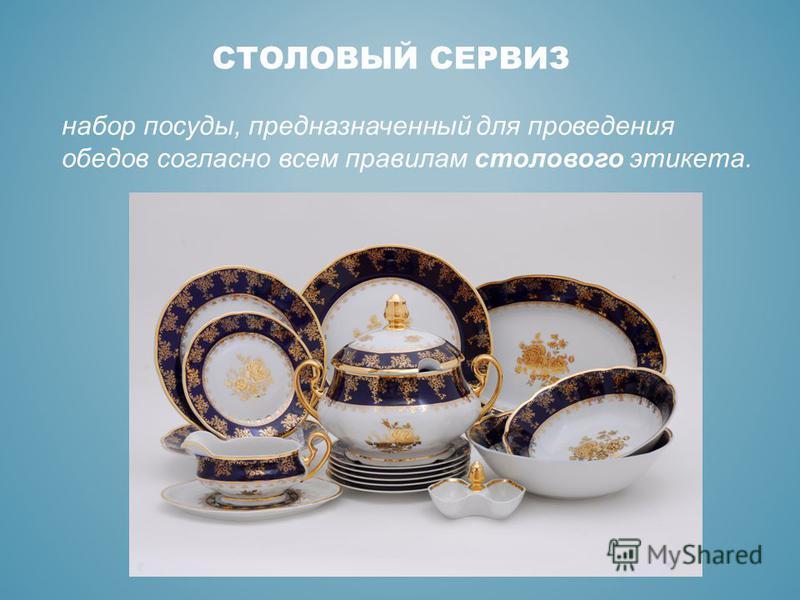 СТОЛОВЫЙ СЕРВИЗ набор посуды, предназначенный для проведения обедов согласно всем правилам столового этикета.