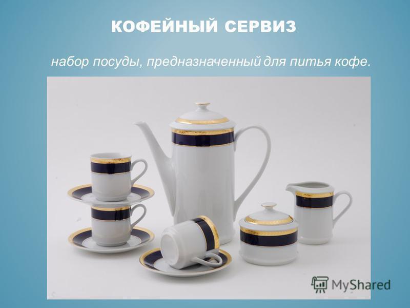 КОФЕЙНЫЙ СЕРВИЗ набор посуды, предназначенный для питья кофе.