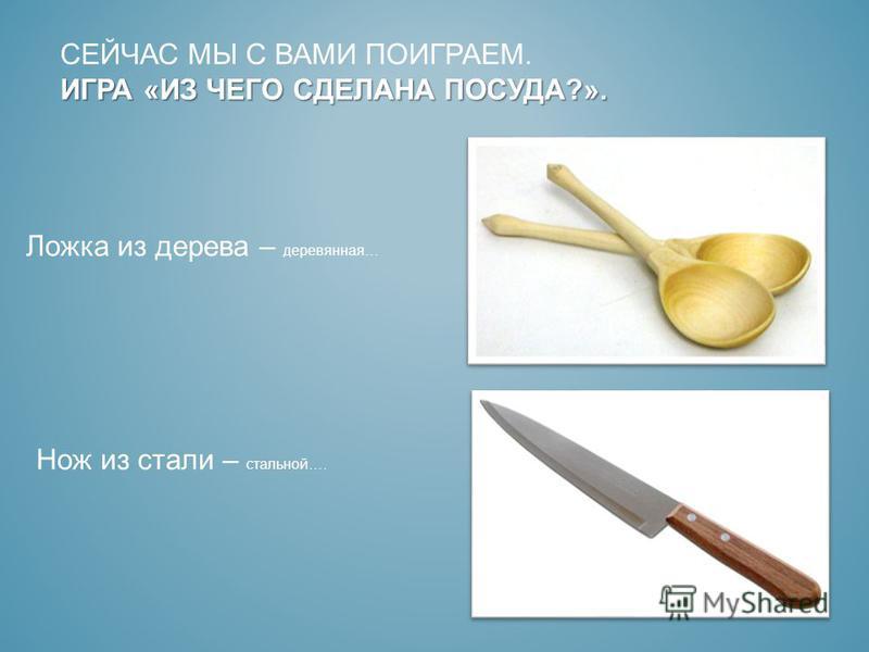 ИГРА «ИЗ ЧЕГО СДЕЛАНА ПОСУДА?». СЕЙЧАС МЫ С ВАМИ ПОИГРАЕМ. ИГРА «ИЗ ЧЕГО СДЕЛАНА ПОСУДА?». Ложка из дерева – деревянная… Нож из стали – стальной….