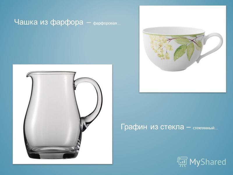 Чашка из фарфора – фарфоровая… Графин из стекла – стеклянный…