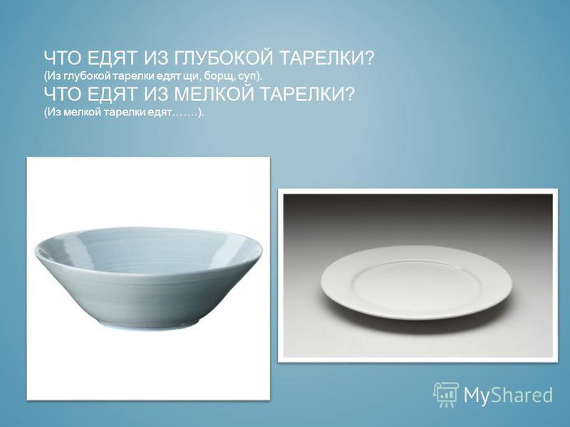 ЧТО ЕДЯТ ИЗ ГЛУБОКОЙ ТАРЕЛКИ? (Из глубокой тарелки едят щи, борщ, суп). ЧТО ЕДЯТ ИЗ МЕЛКОЙ ТАРЕЛКИ? (Из мелкой тарелки едят…….).