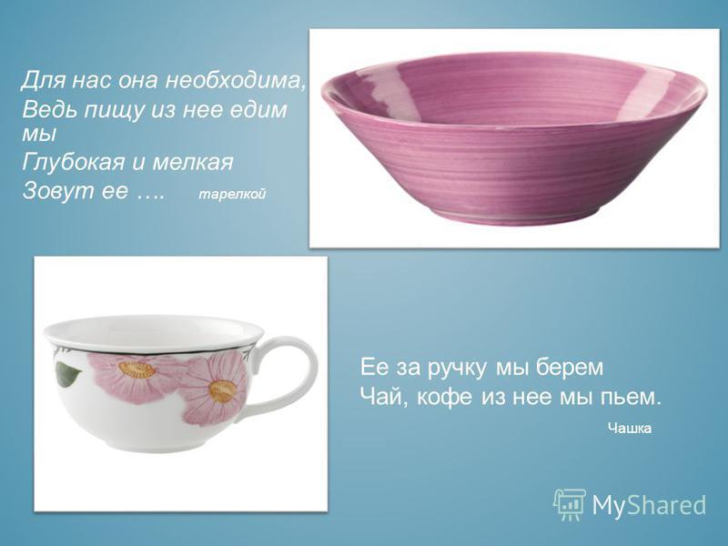 Для нас она необходима, Ведь пищу из нее едим мы Глубокая и мелкая Зовут ее …. тарелкой Ее за ручку мы берем Чай, кофе из нее мы пьем. Чашка