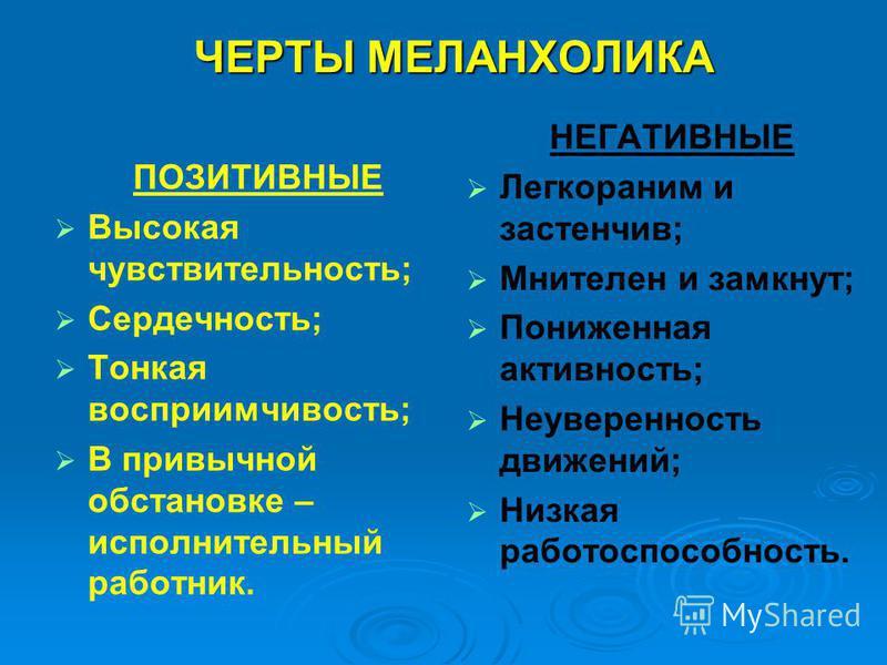 ЧЕРТЫ МЕЛАНХОЛИКА ПОЗИТИВНЫЕ Высокая чувствительность; Сердечность; Тонкая восприимчивость; В привычной обстановке – исполнительный работник. НЕГАТИВНЫЕ Легкораним и застенчив; Мнителен и замкнут; Пониженная активность; Неуверенность движений; Низкая