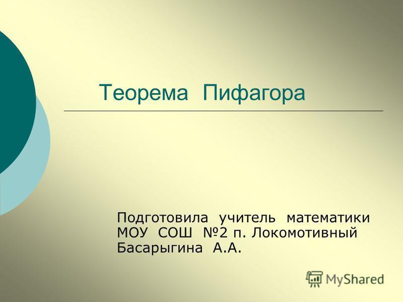 Теорема Пифагора Подготовила учитель математики МОУ СОШ 2 п. Локомотивный Басарыгина А.А.