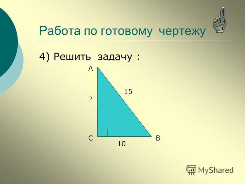 4) Решить задачу : А ВС 15 10 ? Работа по готовому чертежу