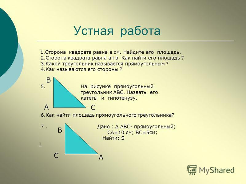 Устная работа 1. Сторона квадрата равна а см. Найдите его площадь. 2. Сторона квадрата равна а+в. Как найти его площадь ? 3. Какой треугольник называется прямоугольным ? 4. Как называются его стороны ? 5. На рисунке прямоугольный треугольник АВС. Наз