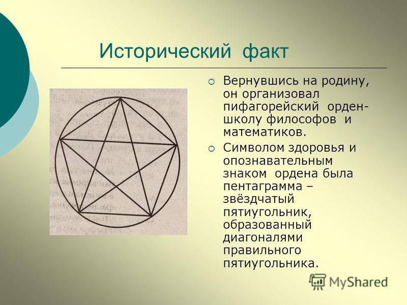 Исторический факт Вернувшись на родину, он организовал пифагорейский орден- школу философов и математиков. Символом здоровья и опознавательным знаком ордена была пентаграмма – звёздчатый пятиугольник, образованный диагоналями правильного пятиугольник