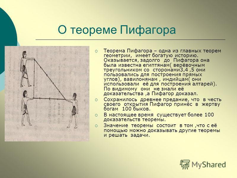 О теореме Пифагора Теорема Пифагора – одна из главных теорем геометрии, имеет богатую историю. Оказывается, задолго до Пифагора она была известна египтянам( верёвочным треугольником со сторонами 3,4,5 они пользовались для построения прямых углов), ва