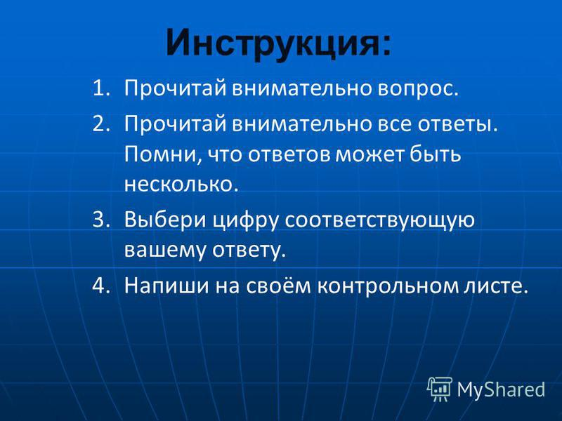 Инструкция: 1. Прочитай внимательно вопрос. 2. Прочитай внимательно все ответы. Помни, что ответов может быть несколько. 3. Выбери цифру соответствующую вашему ответу. 4. Напиши на своём контрольном листе.