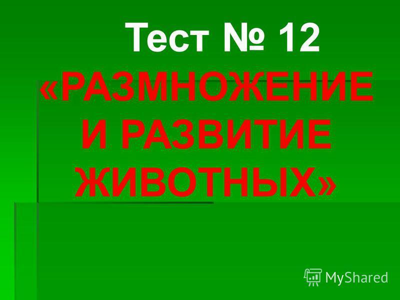 Тест 12 «РАЗМНОЖЕНИЕ И РАЗВИТИЕ ЖИВОТНЫХ»
