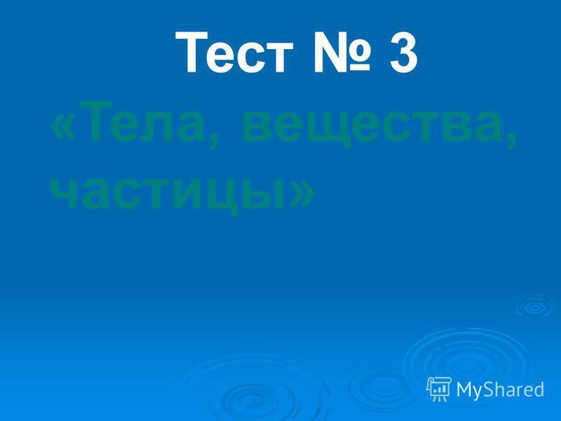 Тест 3 «Тела, вещества, частицы»