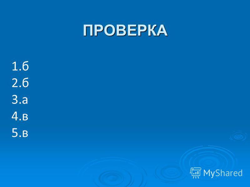 ПРОВЕРКА 1. б 2. б 3. а 4. в 5.в