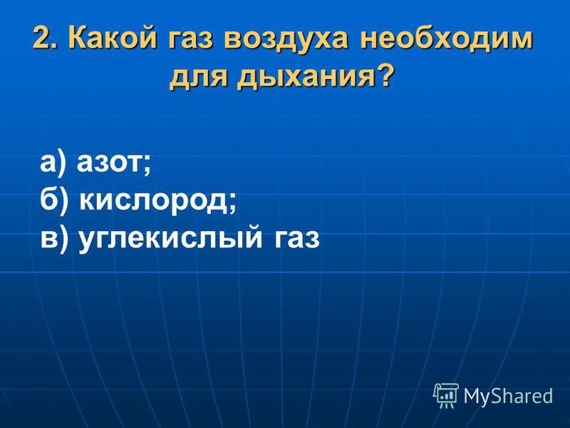 2. Какой газ воздуха необходим для дыхания? а) азот; б) кислород; в) углекислый газ