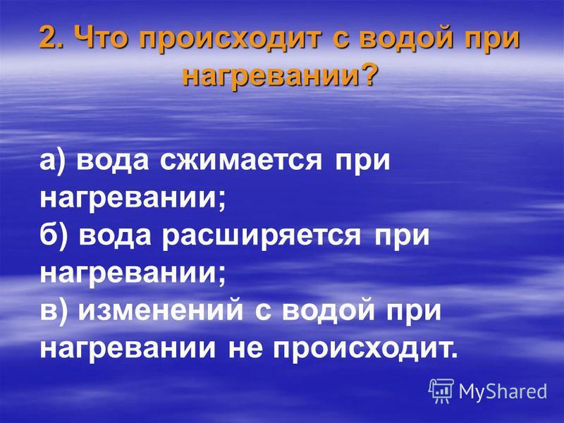 2. Что происходит с водой при нагревании? а) вода сжимается при нагревании; б) вода расширяется при нагревании; в) изменений с водой при нагревании не происходит.