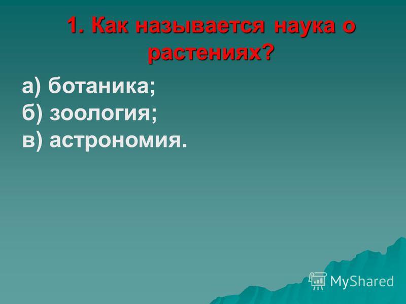 1. Как называется наука о растениях? а) ботаника; б) зоология; в) астрономия.
