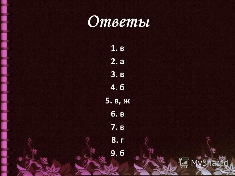 Ответы 1. в 2. а 3. в 4. б 5. в, ж 6. в 7. в 8. г 9. б
