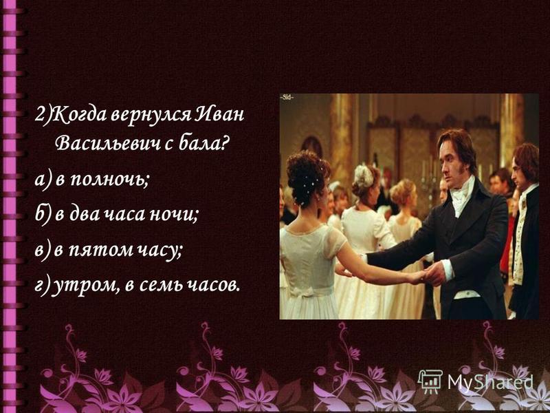 2)Когда вернулся Иван Васильевич с бала? а) в полночь; б) в два часа ночи; в) в пятом часу; г) утром, в семь часов.