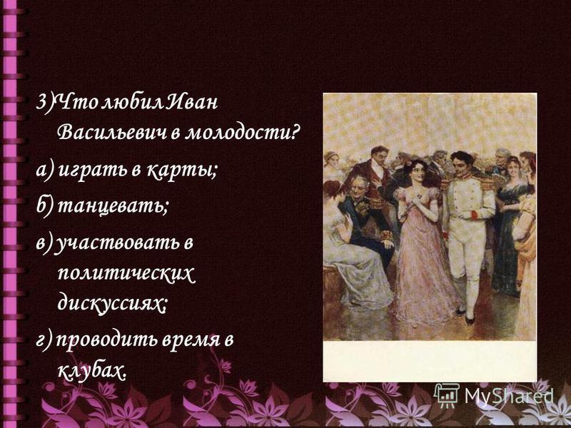 3)Что любил Иван Васильевич в молодости? а) играть в карты; б) танцевать; в) участвовать в политических дискуссиях; г) проводить время в клубах.