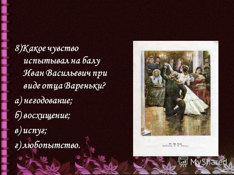 8)Какое чувство испытывал на балу Иван Васильевич при виде отца Вареньки? а) негодование; б) восхищение; в) испуг; г) любопытство.