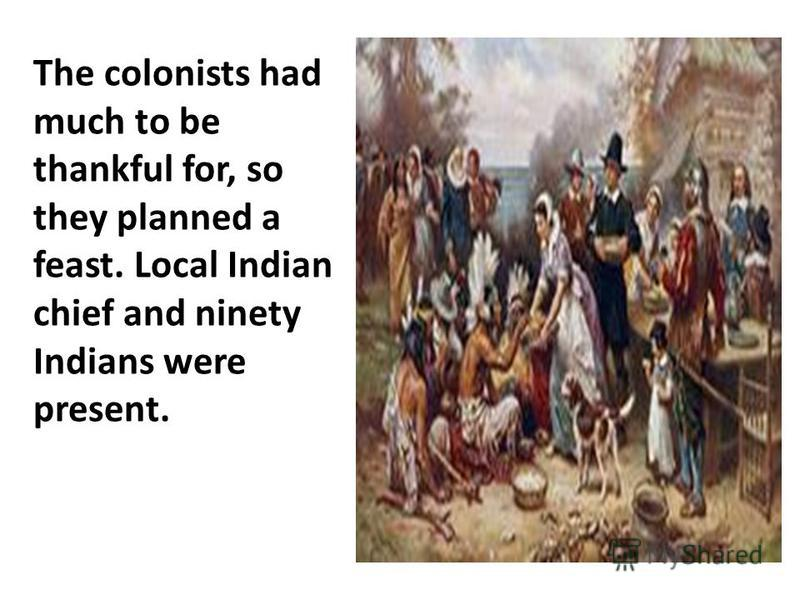 The colonists had much to be thankful for, so they planned a feast. Local Indian chief and ninety Indians were present.