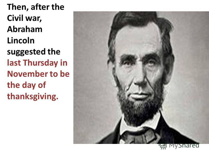 Then, after the Civil war, Abraham Lincoln suggested the last Thursday in November to be the day of thanksgiving.