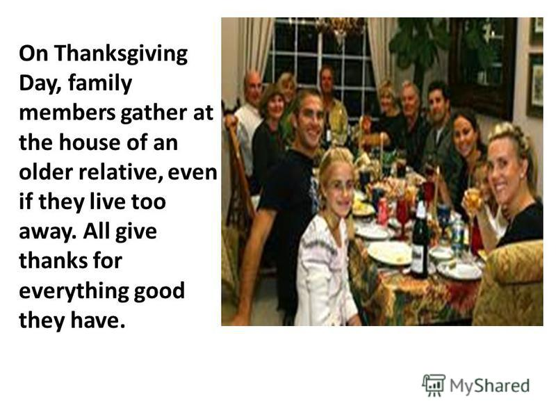 On Thanksgiving Day, family members gather at the house of an older relative, even if they live too away. All give thanks for everything good they have.