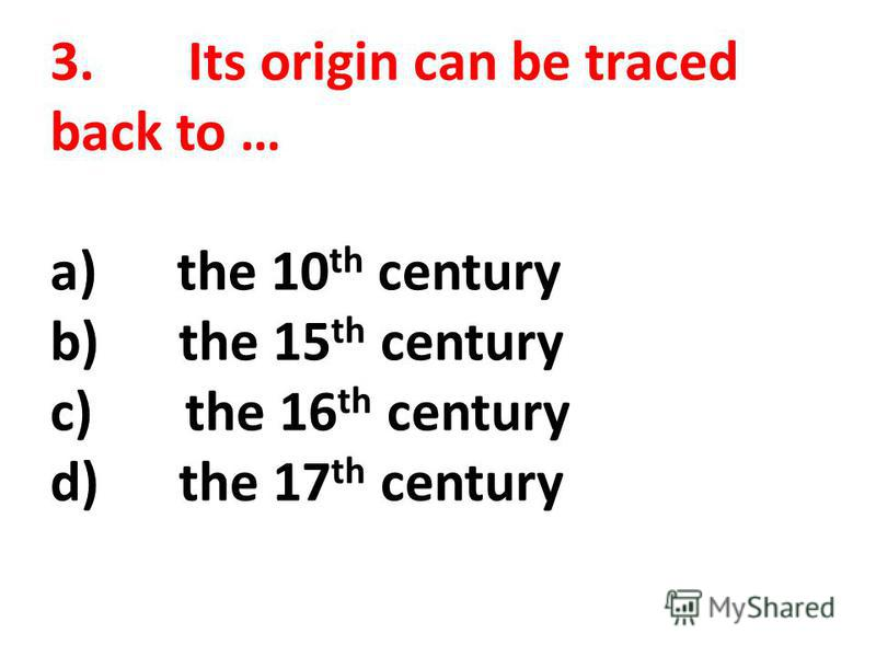 3. Its origin can be traced back to … a) the 10 th century b) the 15 th century c) the 16 th century d) the 17 th century