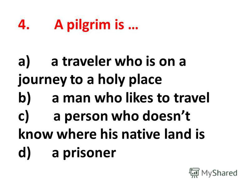 4. A pilgrim is … a) a traveler who is on a journey to a holy place b) a man who likes to travel c) a person who doesnt know where his native land is d) a prisoner