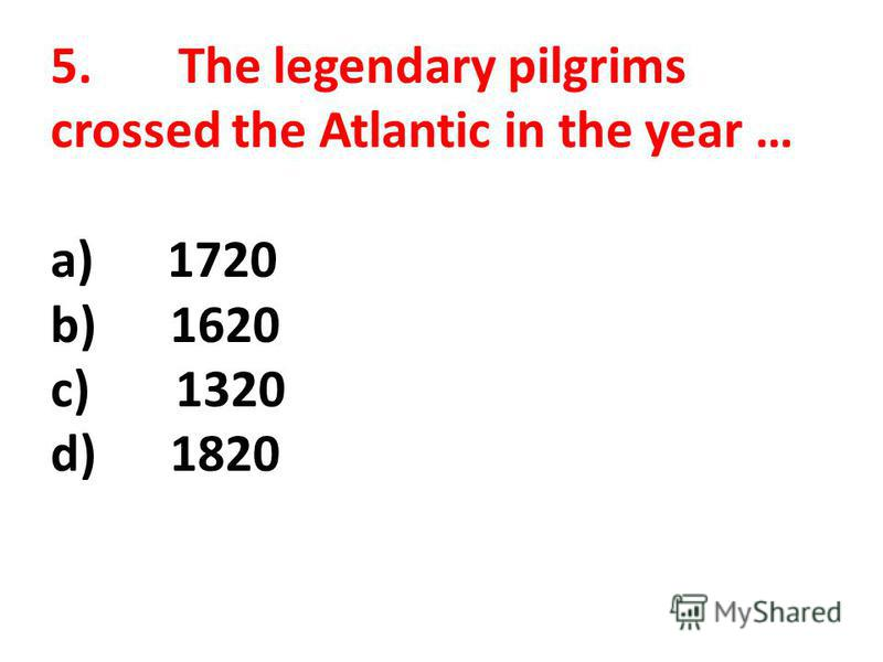 5. The legendary pilgrims crossed the Atlantic in the year … a) 1720 b) 1620 c) 1320 d) 1820