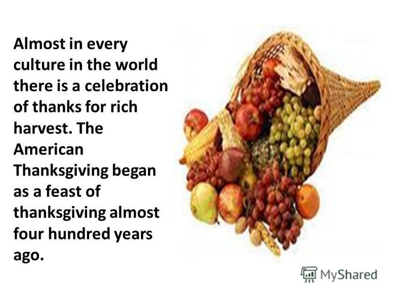 Almost in every culture in the world there is a celebration of thanks for rich harvest. The American Thanksgiving began as a feast of thanksgiving almost four hundred years ago.