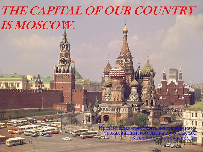 THE CAPITAL OF OUR COUNTRY IS MOSCOW. Презентация может быть использована на уроках английского языка в 5-6 классах. Выполнена Давыдовой Л.И.