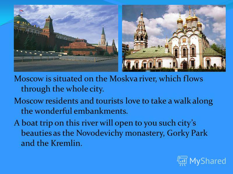 Moscow is situated on the Moskva river, which flows through the whole city. Moscow residents and tourists love to take a walk along the wonderful embankments. A boat trip on this river will open to you such citys beauties as the Novodevichy monastery