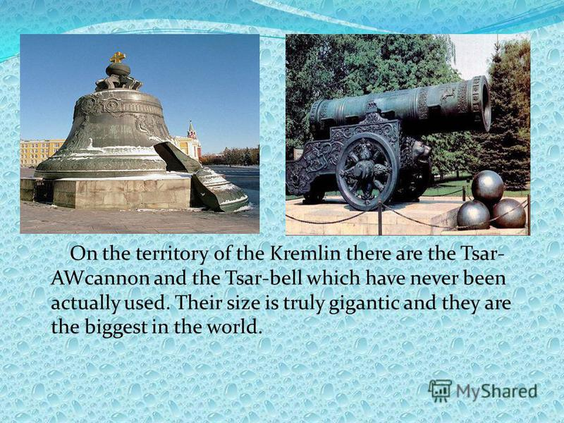 On the territory of the Kremlin there are the Tsar- AWcannon and the Tsar-bell which have never been actually used. Their size is truly gigantic and they are the biggest in the world.