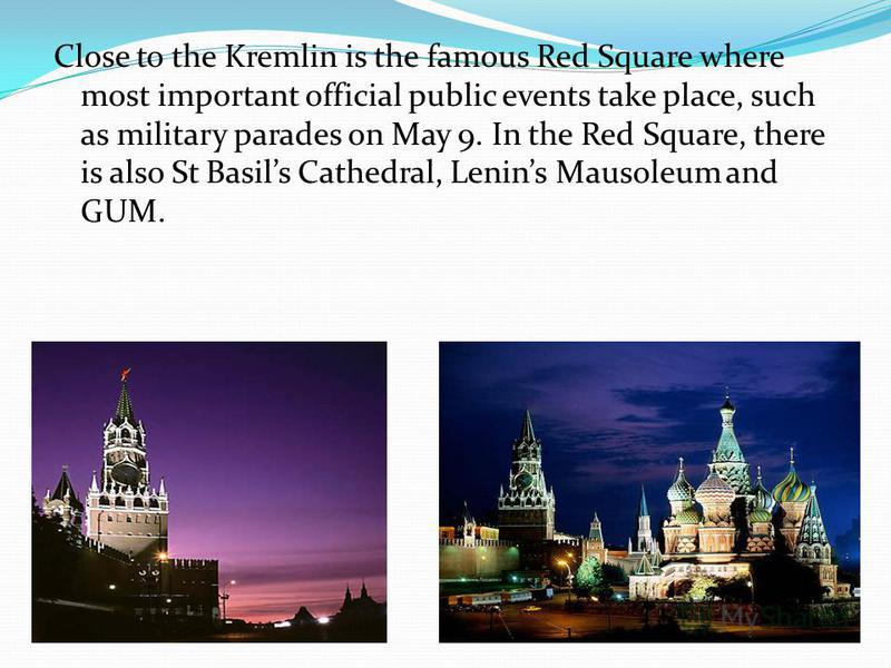 Close to the Kremlin is the famous Red Square where most important official public events take place, such as military parades on May 9. In the Red Square, there is also St Basils Cathedral, Lenins Mausoleum and GUM.