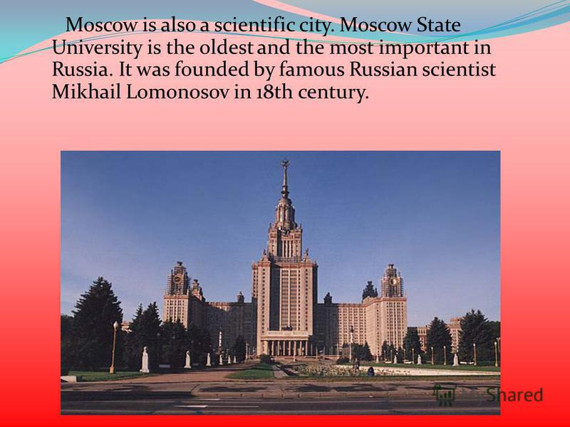 Moscow is also a scientific city. Moscow State University is the oldest and the most important in Russia. It was founded by famous Russian scientist Mikhail Lomonosov in 18th century.