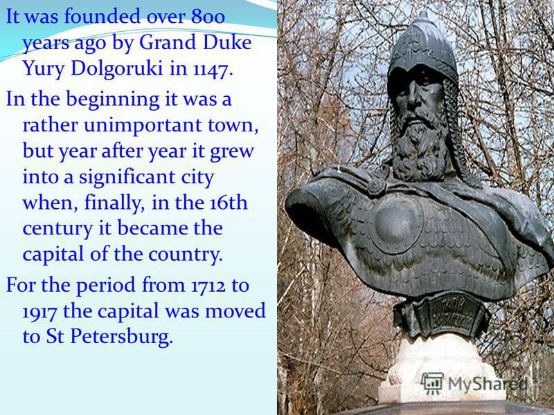 It was founded over 800 years ago by Grand Duke Yury Dolgoruki in 1147. In the beginning it was a rather unimportant town, but year after year it grew into a significant city when, finally, in the 16th century it became the capital of the country. Fo
