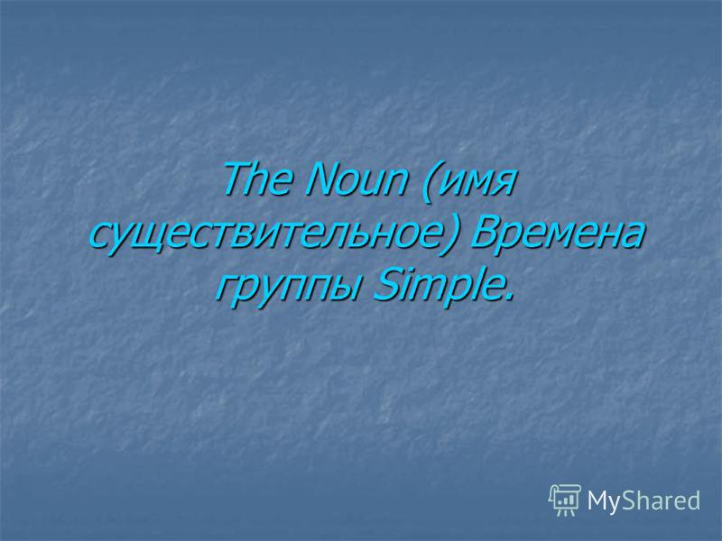 The Noun (имя существительное) Времена группы Simple.